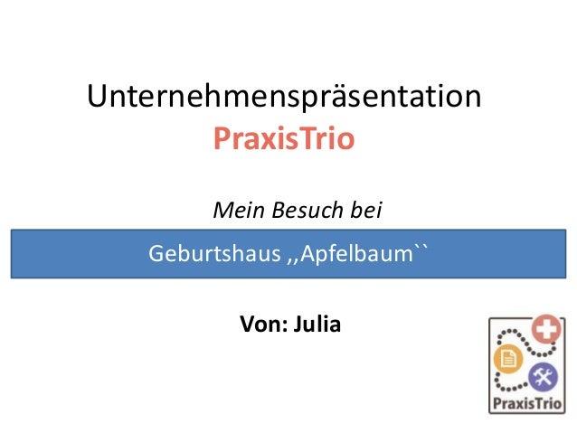 Unternehmenspräsentation PraxisTrio Mein Besuch bei Von: Julia Geburtshaus ,,Apfelbaum``