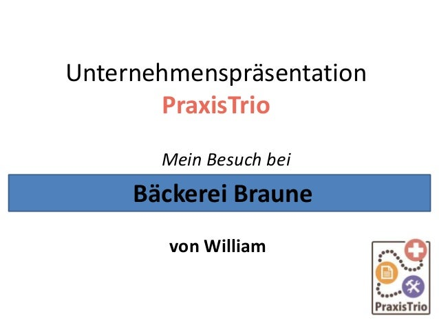 Unternehmenspräsentation PraxisTrio Mein Besuch bei von William Bäckerei Braune