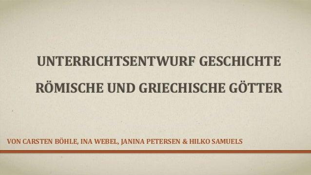 UNTERRICHTSENTWURF GESCHICHTE RÖMISCHE UND GRIECHISCHE GÖTTER VON CARSTEN BÖHLE, INA WEBEL, JANINA PETERSEN & HILKO SAMUELS