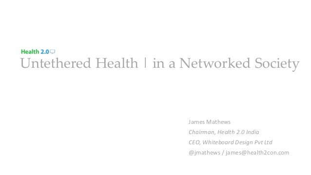 Untethered Health | in a Networked Society James Mathews Chairman, Health 2.0 India CEO, Whiteboard Design Pvt Ltd @jmathe...