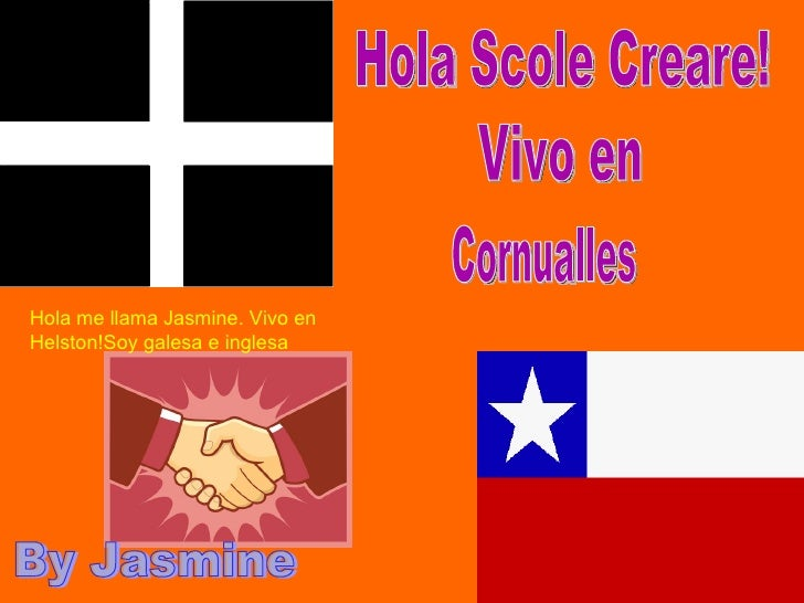 Cornualles Hola Scole Creare! Vivo en By Jasmine  Hola me llama Jasmine. Vivo en Helston!Soy galesa e inglesa