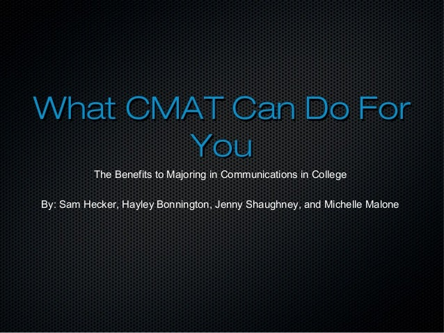 What CMAT Can Do ForWhat CMAT Can Do For YouYou The Benefits to Majoring in Communications in College By: Sam Hecker, Hayl...