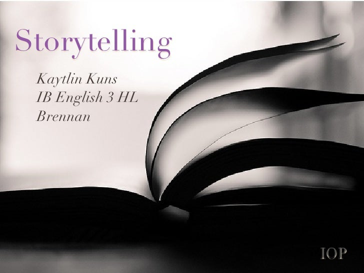 Storytelling Kaytlin Kuns IB English 3 HL Brennan                   IOP