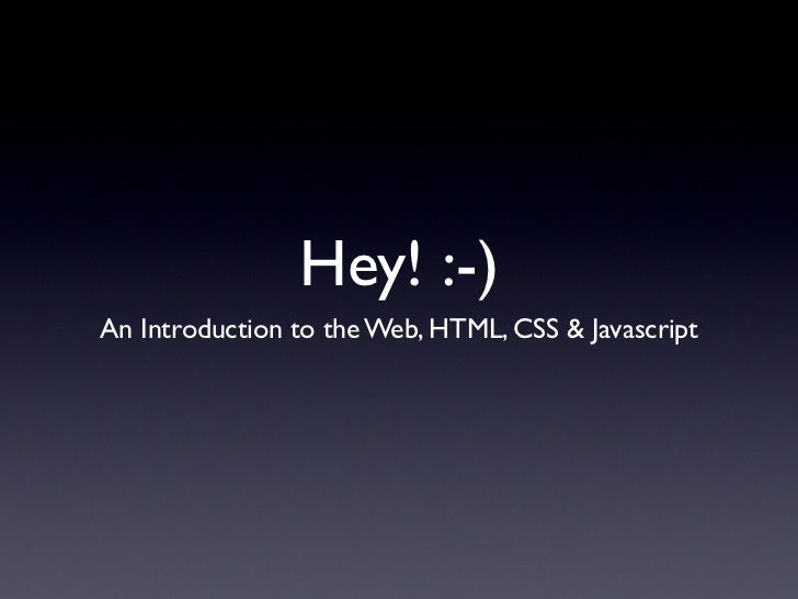 Hey! :-)An Introduction to the Web, HTML, CSS & Javascript