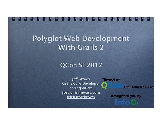 Polyglot Web DevelopmentWith Grails 2QCon SF 2012Jeff BrownGrails Core DeveloperSpringSourcejbrown@vmware.com@jeffscottbrown