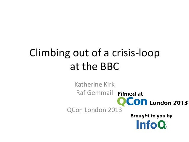 Climbing out of a crisis-loop at the BBC Katherine Kirk Raf Gemmail QCon London 2013