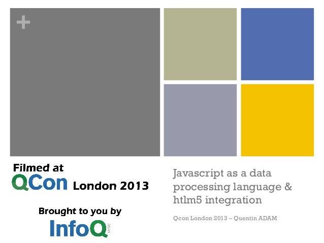 + Javascript as a data processing language & htlm5 integration Qcon London 2013 – Quentin ADAM