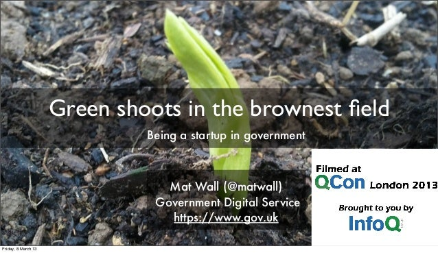 Green shoots in the brownest field Mat Wall (@matwall) Government Digital Service https://www.gov.uk Being a startup in gov...