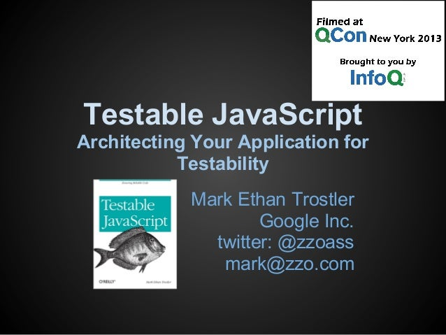 Testable JavaScript Architecting Your Application for Testability Mark Ethan Trostler Google Inc. twitter: @zzoass mark@zz...