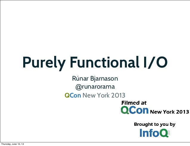 Purely Functional I/O Rúnar Bjarnason @runarorama QCon New York 2013  Thursday, June 13, 13