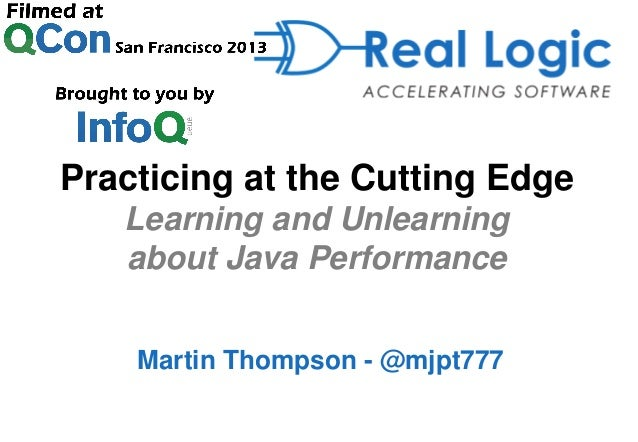 Practicing at the Cutting Edge Learning and Unlearning about Java Performance Martin Thompson - @mjpt777