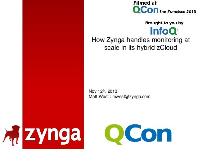How Zynga handles monitoring at scale in its hybrid zCloud  Nov 12th, 2013 Matt West : mwest@zynga.com