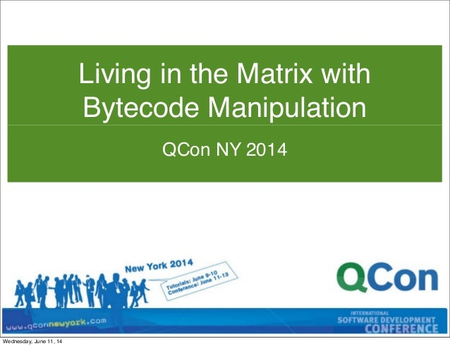QCon NY 2014 Living in the Matrix with Bytecode Manipulation Wednesday, June 11, 14
