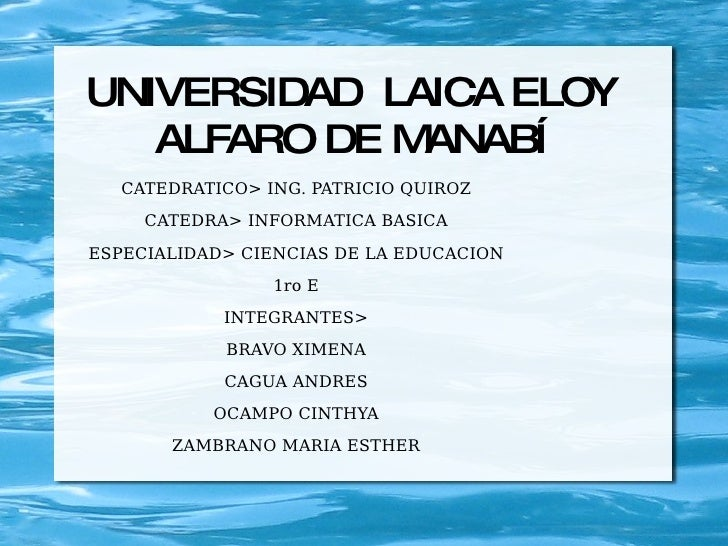 UNIVERSIDAD  LAICA ELOY ALFARO DE MANABÍ CATEDRATICO> ING. PATRICIO QUIROZ CATEDRA> INFORMATICA BASICA ESPECIALIDAD> CIENC...