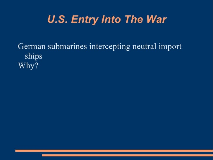 U.S. Entry Into The War <ul><li>German submarines intercepting neutral import ships