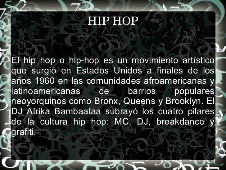 HIP HOP El hip hop o hip-hop es un movimiento artístico que surgió en Estados Unidos a finales de los años 1960 en las com...