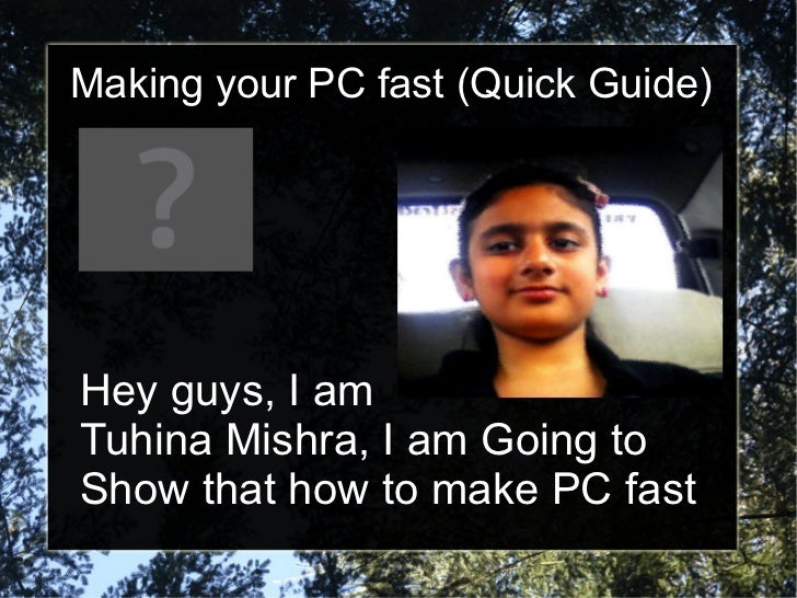Making your PC fast (Quick Guide) Hey guys, I am  Tuhina Mishra, I am Going to  Show that how to make PC fast
