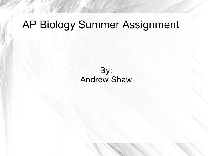 AP Biology Summer Assignment  By: Andrew Shaw