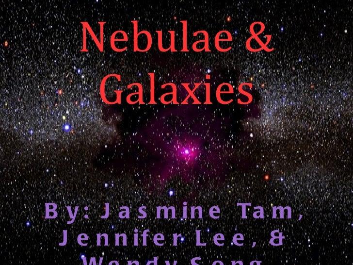 Nebulae &    GalaxiesB y : J a s m i n e Ta m , J e n n if e r L e e , &