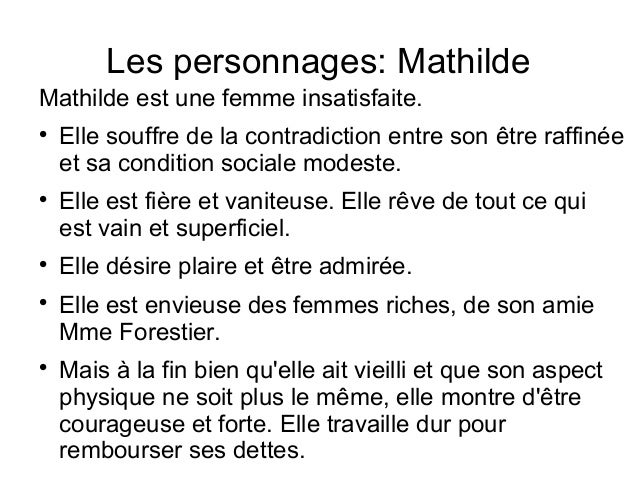 a character analysis of mathlide loisel Character analysis madame loisel/ mathilde mathilde/ madame loisel is very discontent with her life, and constantly obsesses about material goods she is very beautiful, and seems to believe that this entitles her to wealth and a much higher standard of living.