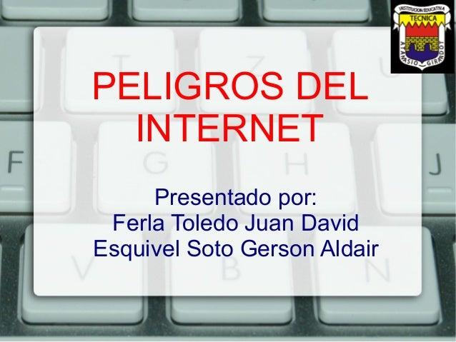PELIGROS DEL INTERNET Presentado por: Ferla Toledo Juan David Esquivel Soto Gerson Aldair