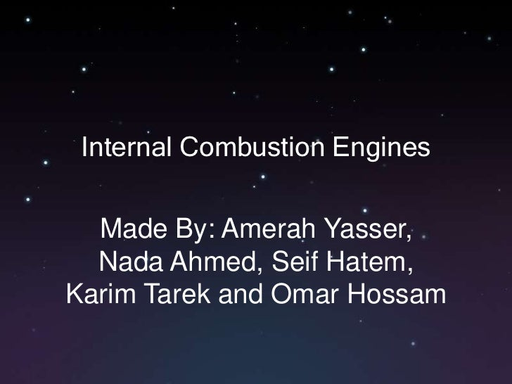 Internal Combustion Engines<br />Made By: Amerah Yasser, Nada Ahmed, Seif Hatem, Karim Tarek and Omar Hossam<br />