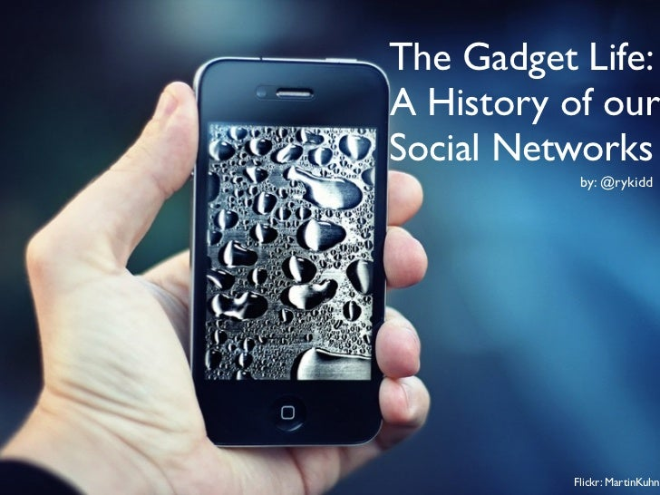 The Gadget Life:A History of ourSocial Networks           by: @rykidd          Flickr: MartinKuhn