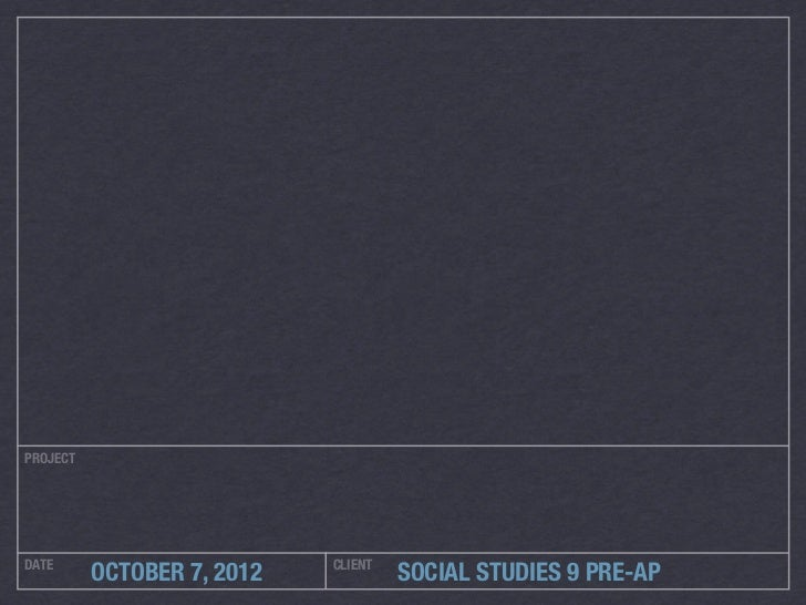 PROJECTDATE                        CLIENT          OCTOBER 7, 2012            SOCIAL STUDIES 9 PRE-AP
