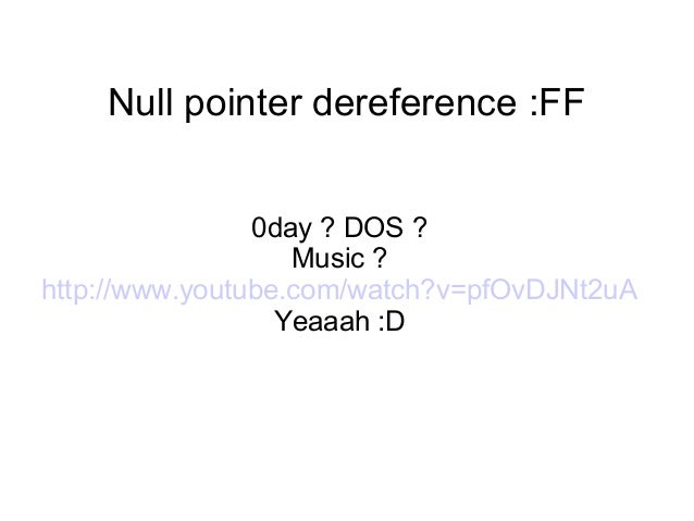 Null pointer dereference :FF 0day ? DOS ? Music ? http://www.youtube.com/watch?v=pfOvDJNt2uA Yeaaah :D
