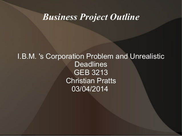 Business Project Outline  I.B.M. 's Corporation Problem and Unrealistic Deadlines GEB 3213 Christian Pratts 03/04/2014