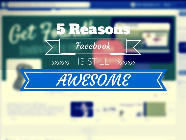 5 Reasons Facebook is Still Awesome