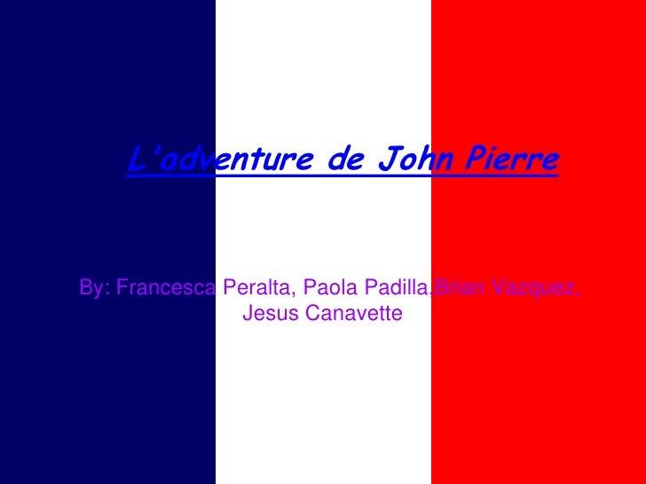 Ladventure de John PierreBy: Francesca Peralta, Paola Padilla,Brian Vazquez,               Jesus Canavette