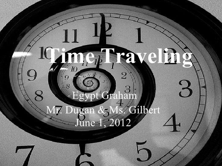 Time Traveling     Egypt GrahamMr. Dugan & Ms. Gilbert     June 1, 2012