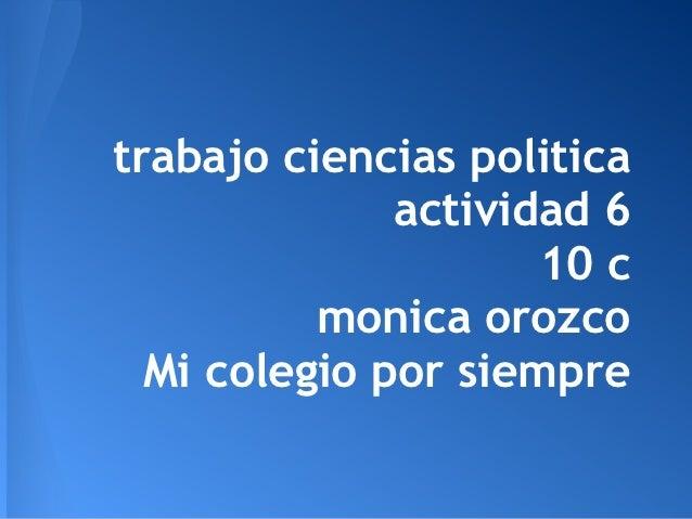 trabajo ciencias politica              actividad 6                     10 c          monica orozco  Mi colegio por siempre