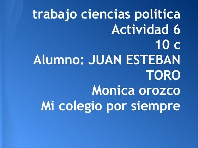 trabajo ciencias politica              Actividad 6                     10 cAlumno: JUAN ESTEBAN                    TORO   ...