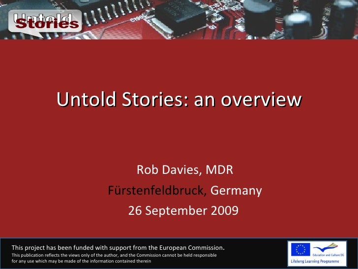 Untold Stories: an overview Rob Davies, MDR Fürstenfeldbruck,  Germany 26 September 2009  This project has been funded wit...