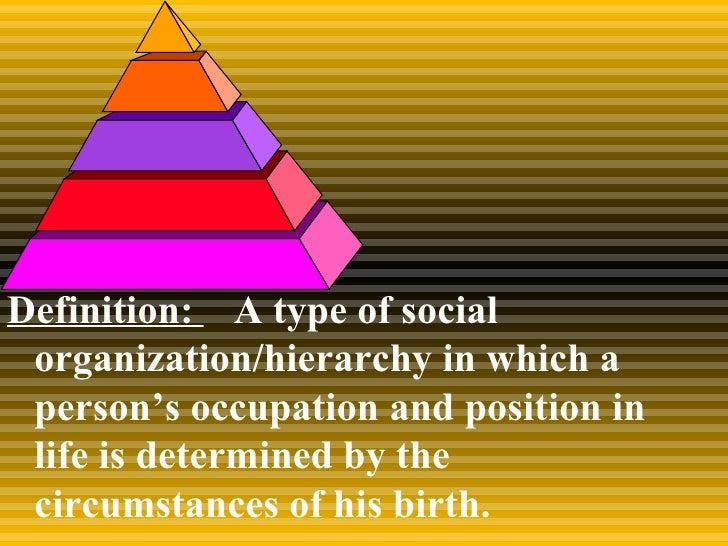 Definition:  A type of social organization/hierarchy in which a person's occupation and position in life is determined by ...