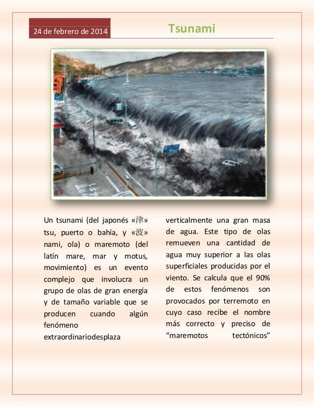 24 de febrero de 2014  Un tsunami (del japonés «津» tsu, puerto o bahía, y «波» nami, ola) o maremoto (del latín mare, mar y...
