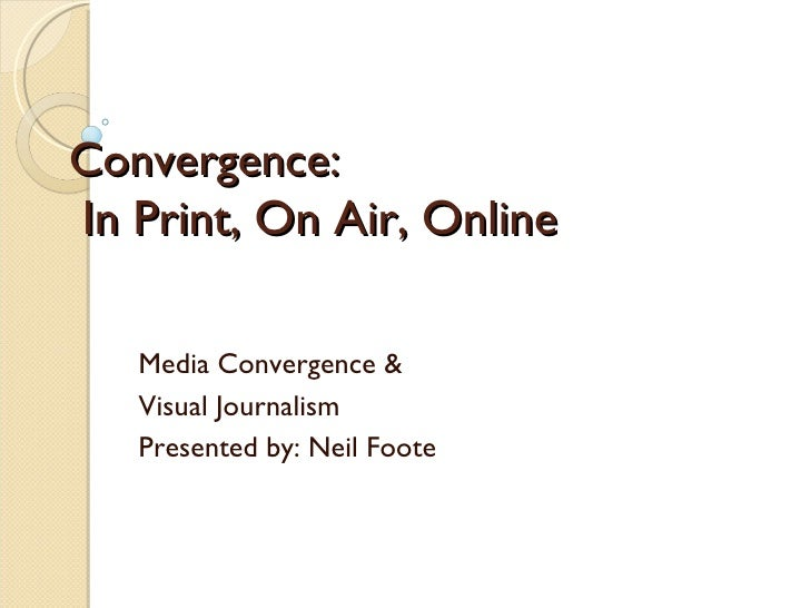 Convergence:   In Print, On Air, Online Media Convergence & Visual Journalism Presented by: Neil Foote