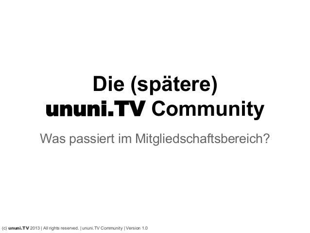 Die (spätere)ununi.TV CommunityWas passiert im Mitgliedschaftsbereich?(c) ununi.TV 2013 | All rights reserved. | ununi.TV ...