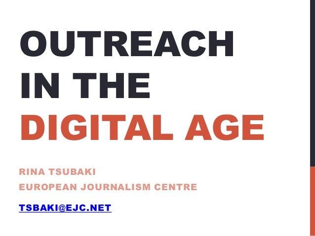 OUTREACH IN THE DIGITAL AGE RINA TSUBAKI EUROPEAN JOURNALISM CENTRE TSBAKI@EJC.NET