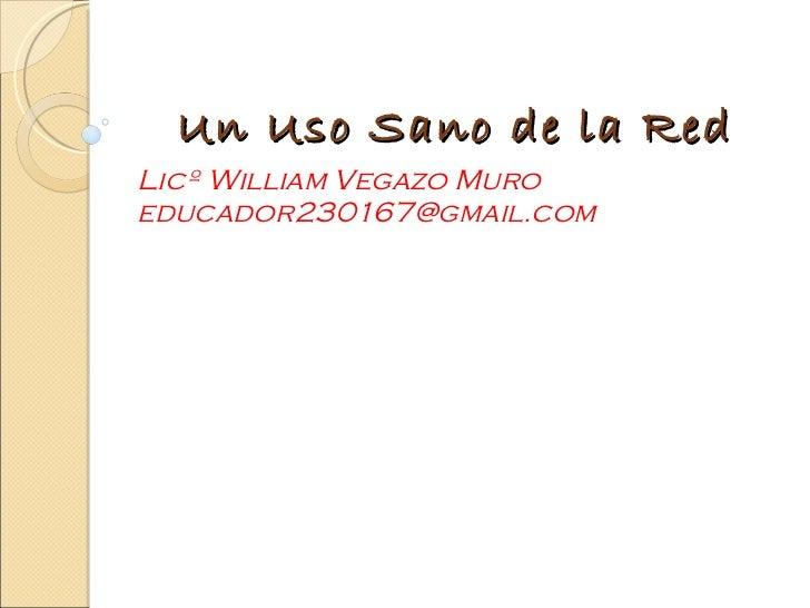 Un Uso Sano de la Red Licº William Vegazo Muro educador230167@gmail.com