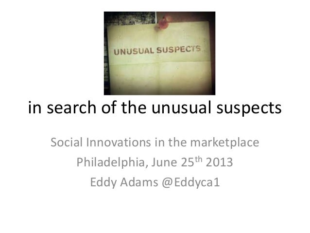 in search of the unusual suspects Social Innovations in the marketplace Philadelphia, June 25th 2013 Eddy Adams @Eddyca1