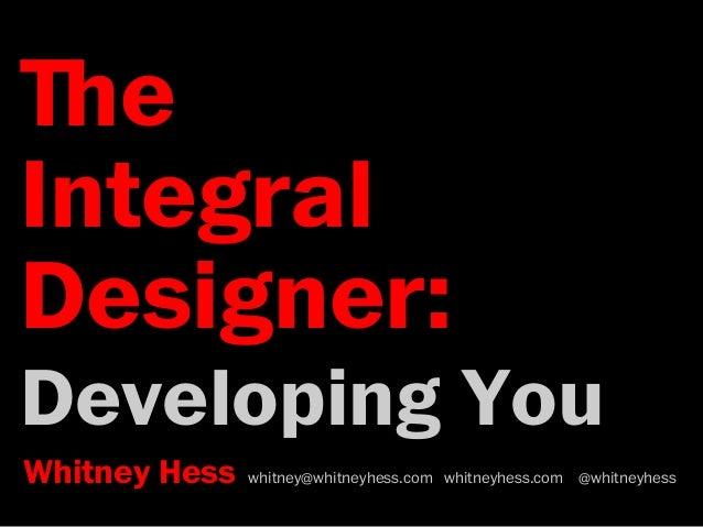 ﬔe  Integral  Designer:  Developing You  Whitney Hess whitney@whitneyhess.com whitneyhess.com @whitneyhess