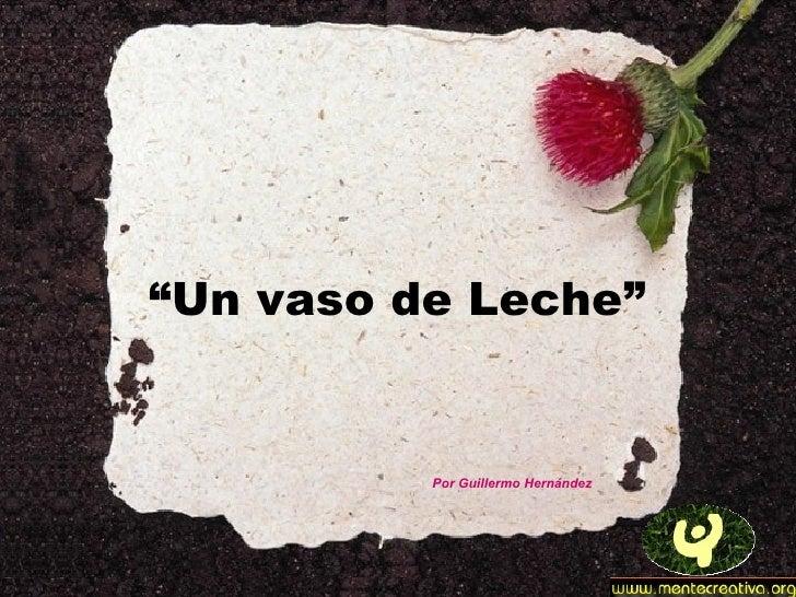 """Un vaso de Leche""          Por Guillermo Hernández"
