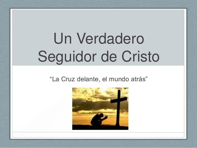 """Un Verdadero Seguidor de Cristo """"La Cruz delante, el mundo atrás"""""""