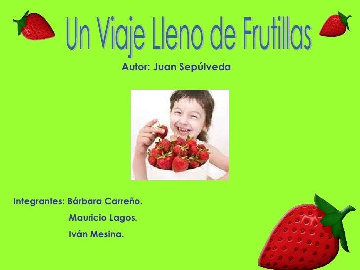 Un Viaje Lleno de Frutillas Integrantes: Bárbara Carreño. Mauricio Lagos. Iván Mesina. Autor: Juan Sepúlveda