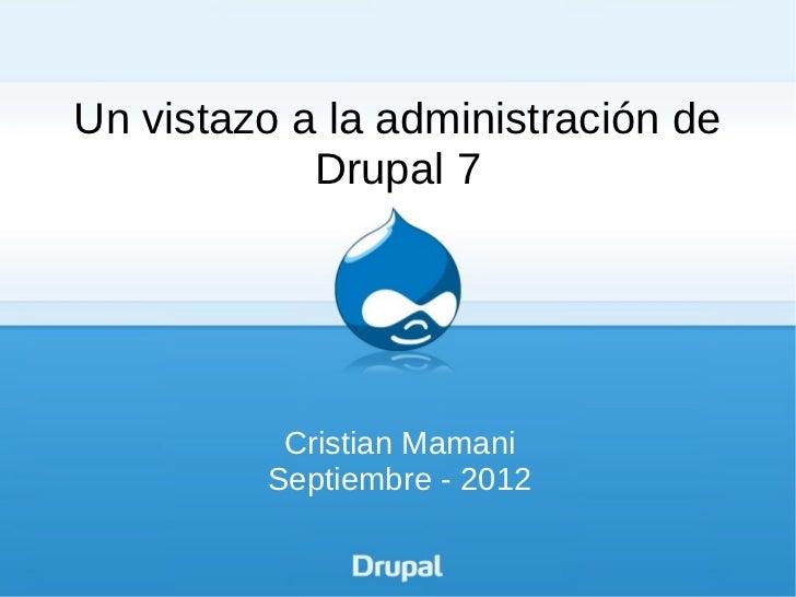 Un vistazo a la administración de            Drupal 7          Cristian Mamani         Septiembre - 2012