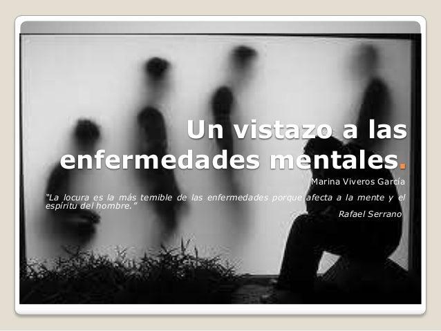 """Un vistazo a lasenfermedades mentales.Marina Viveros García""""La locura es la más temible de las enfermedades porque afecta ..."""