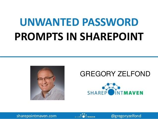 sharepointmaven.com @gregoryzelfond UNWANTED PASSWORD PROMPTS IN SHAREPOINT GREGORY ZELFOND